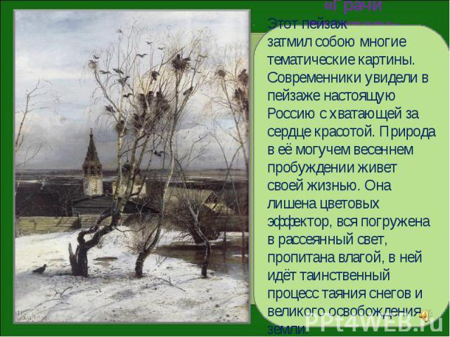 Этот пейзаж затмил собою многие тематические картины. Современники увидели в пейзаже настоящую Россию с хватающей за сердце красотой. Природа в её могучем весеннем пробуждении живет своей жизнью. Она лишена цветовых эффектор, вся погружена в рассеян…