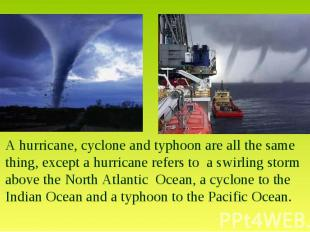 A hurricane, cyclone and typhoon are all the same thing, except a hurricane refe