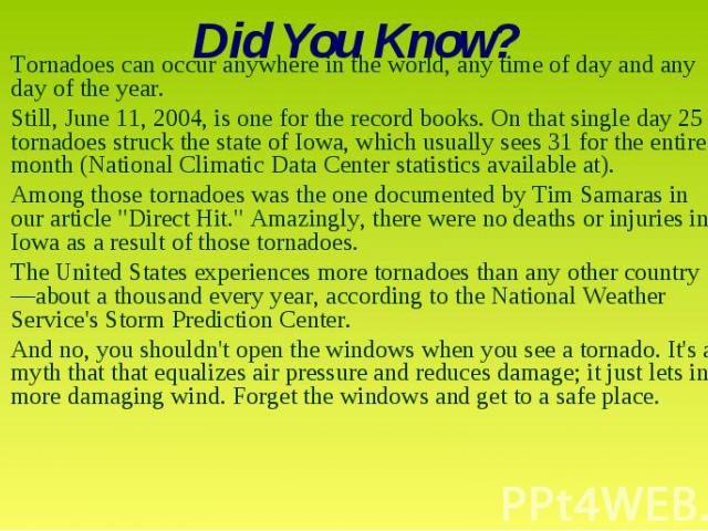 Did You Know? Tornadoes can occur anywhere in the world, any time of day and any day of the year. Still, June 11, 2004, is one for the record books. On that single day 25 tornadoes struck the state of Iowa, which usually sees 31 for the entire month…