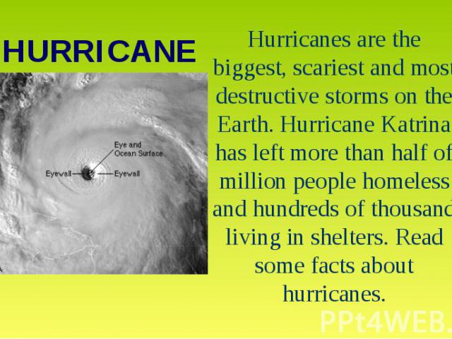 HURRICANEHurricanes are the biggest, scariest and most destructive storms on the Earth. Hurricane Katrina has left more than half of million people homeless and hundreds of thousand living in shelters. Read some facts about hurricanes.