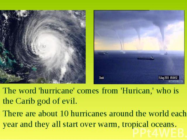 The word 'hurricane' comes from 'Hurican,' who is the Carib god of evil.There are about 10 hurricanes around the world each year and they all start over warm, tropical oceans.