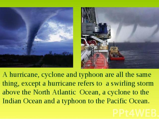 A hurricane, cyclone and typhoon are all the same thing, except a hurricane refers to a swirling storm above the North Atlantic Ocean, a cyclone to the Indian Ocean and a typhoon to the Pacific Ocean.