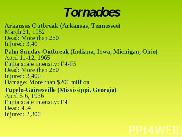 TornadoesArkansas Outbreak (Arkansas, Tennessee)March 21, 1952Dead: More than 260Injured: 3,40 Palm Sunday Outbreak (Indiana, Iowa, Michigan, Ohio)April 11-12, 1965Fujita scale intensity: F4-F5Dead: More than 260Injured: 3,400Damage: More than $200 …