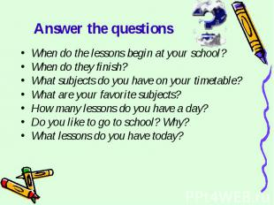 Answer the questions When do the lessons begin at your school?When do they finis