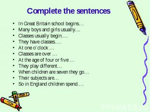Complete the sentences In Great Britain school begins…Many boys and girls usuall