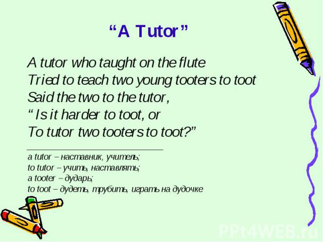 """A Tutor"" A tutor who taught on the fluteTried to teach two young tooters to tootSaid the two to the tutor,""Is it harder to toot, orTo tutor two tooters to toot?""______________________________a tutor – наставник, учитель;to tutor – учить, наставлять…"
