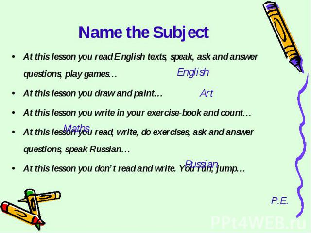 Name the SubjectAt this lesson you read English texts, speak, ask and answer questions, play games…At this lesson you draw and paint…At this lesson you write in your exercise-book and count…At this lesson you read, write, do exercises, ask and answe…