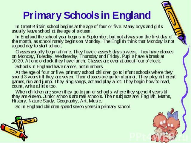 Primary Schools in England In Great Britain school begins at the age of four or five. Many boys and girls usually leave school at the age of sixteen.In England the school year begins in September, but not always on the first day of the month, as sch…