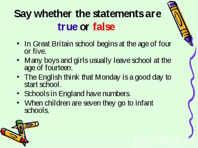 Say whether the statements are true or false In Great Britain school begins at the age of four or five.Many boys and girls usually leave school at the age of fourteen.The English think that Monday is a good day to start school. Schools in England ha…