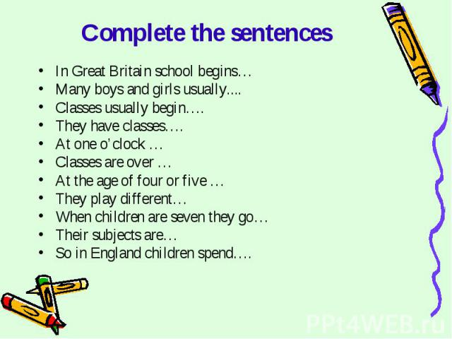 Complete the sentences In Great Britain school begins…Many boys and girls usually....Classes usually begin….They have classes….At one o'clock …Classes are over …At the age of four or five …They play different…When children are seven they go…Their su…