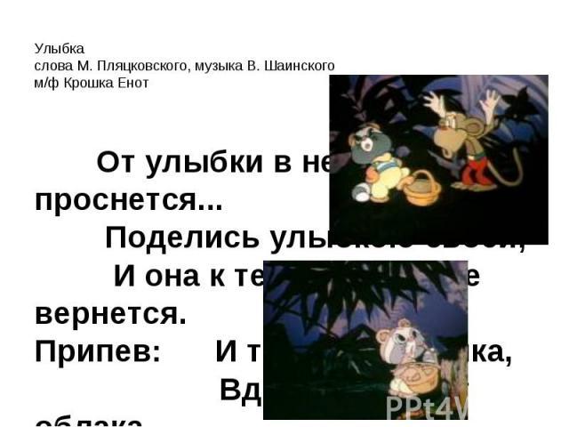 Улыбкаслова М. Пляцковского, музыка В. Шаинскогом/ф Крошка Енот 1. От улыбки хмурый день светлей, От улыбки в небе радуга проснется... Поделись улыбкою своей, И она к тебе не раз еще вернется.Припев: И тогда наверняка, Вдруг запляшут облака, И кузне…