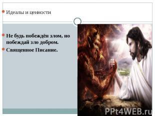 Идеалы и ценностиНе будь побеждён злом, но побеждай зло добром. Священное Писани