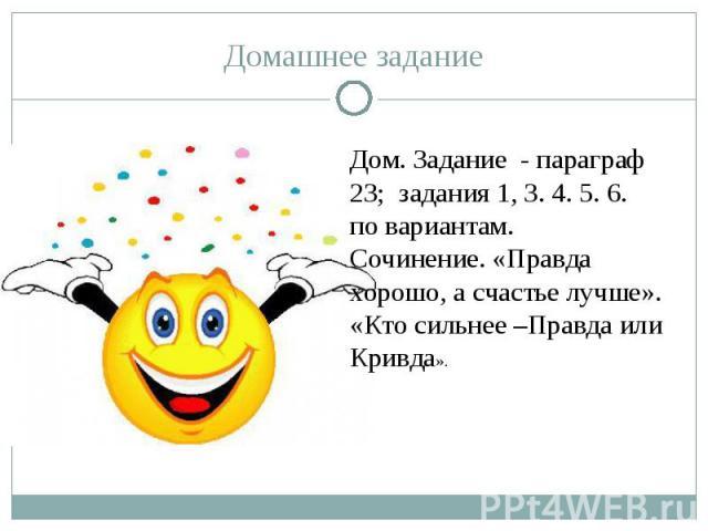 Домашнее заданиеДом. Задание - параграф 23; задания 1, 3. 4. 5. 6. по вариантам.Сочинение. «Правда хорошо, а счастье лучше».«Кто сильнее –Правда или Кривда».