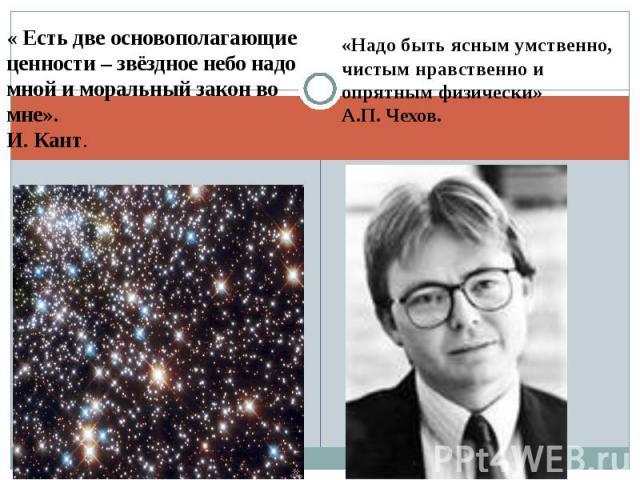 « Есть две основополагающие ценности – звёздное небо надо мной и моральный закон во мне». И. Кант.«Надо быть ясным умственно, чистым нравственно и опрятным физически» А.П. Чехов.