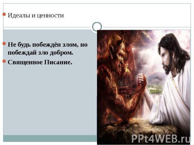 Идеалы и ценностиНе будь побеждён злом, но побеждай зло добром. Священное Писание.