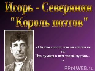 """Игорь - Северянин """"Король поэтов"""" « Он тем хорош, что он совсем не то,Что думает"""