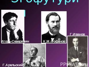 Эгофутуризм Игорь-СеверянинК.М.ФофановГ.ИвановГ.Арельский