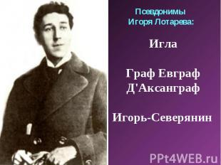 Псевдонимы Игоря Лотарева:ИглаГраф ЕвграфД'АксанграфИгорь-Северянин