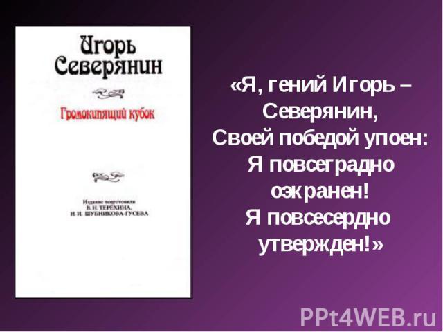 «Я, гений Игорь – Северянин,Своей победой упоен:Я повсеградно оэкранен!Я повсесердно утвержден!»