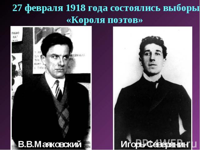 27 февраля 1918 года состоялись выборы «Короля поэтов» В.В.МаяковскийИгорь-Северянин