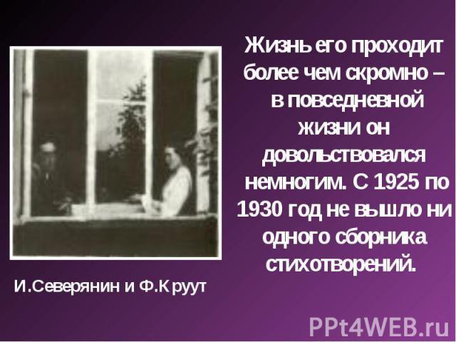 Жизнь его проходит более чем скромно – в повседневной жизни он довольствовался немногим. С 1925 по 1930 год не вышло ни одного сборника стихотворений. И.Северянин и Ф.Круут