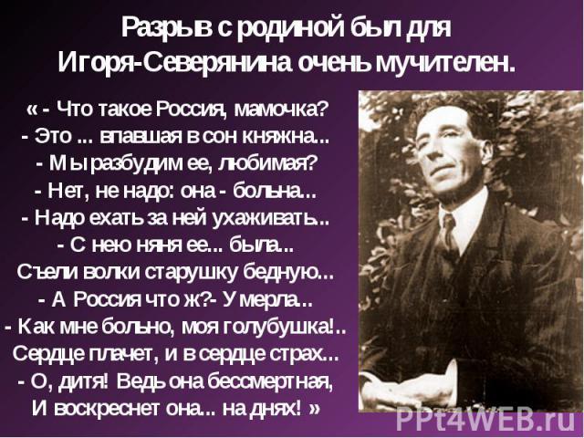 Разрыв с родиной был для Игоря-Северянина очень мучителен. « - Что такое Россия, мамочка?- Это ... впавшая в сон княжна...- Мы разбудим ее, любимая?- Нет, не надо: она - больна...- Надо ехать за ней ухаживать...- С нею няня ее... была...Съели волки …