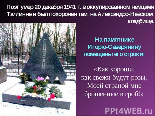 Поэт умер 20 декабря 1941 г. в оккупированном немцами Таллинне и был похоронен там на Александро-Невском кладбище. На памятнике Игорю-Северянину помещены его строки: «Как хороши, как свежи будут розы, Моей страной мне брошенные в гроб!»