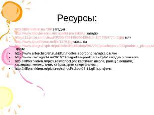 Ресурсы:http://littlehuman.ru/739/ загадкиhttp://www.babylessons.ru/zagadki-pro-