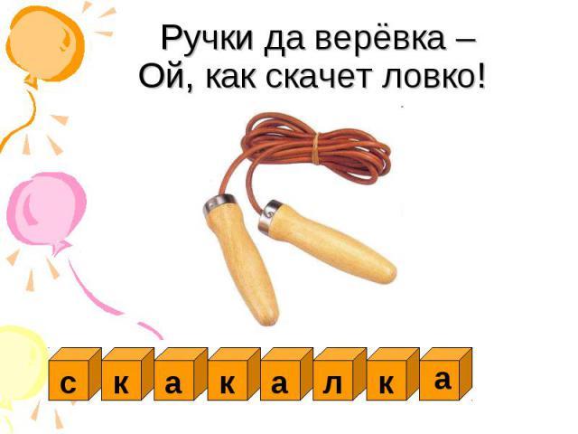 Ручки да верёвка –Ой, как скачет ловко!