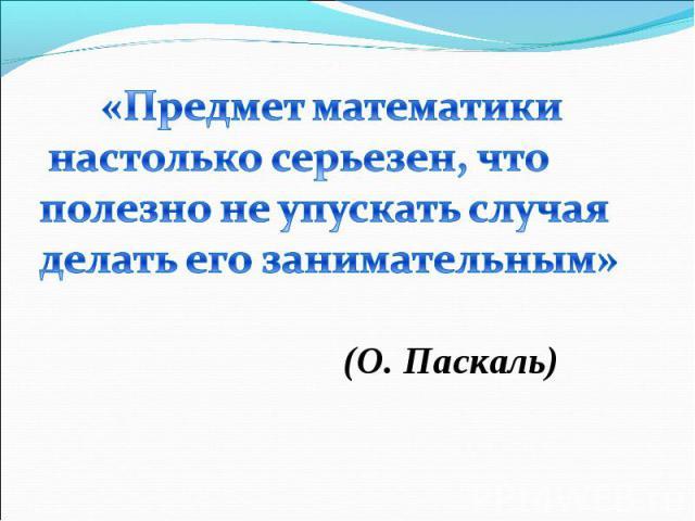«Предмет математики настолько серьезен, что полезно не упускать случаяделать его занимательным»