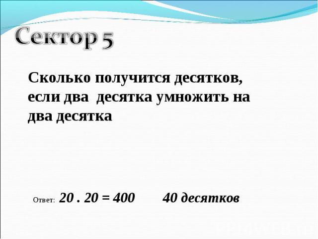 Сектор 5Сколько получится десятков, если два десятка умножить на два десяткаОтвет: 20 . 20 = 400 40 десятков