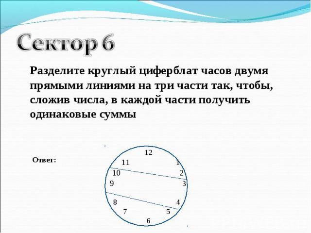 Сектор 6Разделите круглый циферблат часов двумя прямыми линиями на три части так, чтобы, сложив числа, в каждой части получить одинаковые суммы