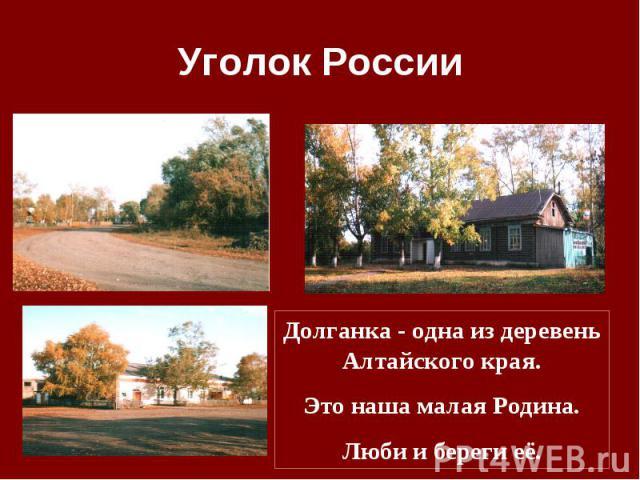 Уголок России Долганка - одна из деревень Алтайского края.Это наша малая Родина.Люби и береги её.