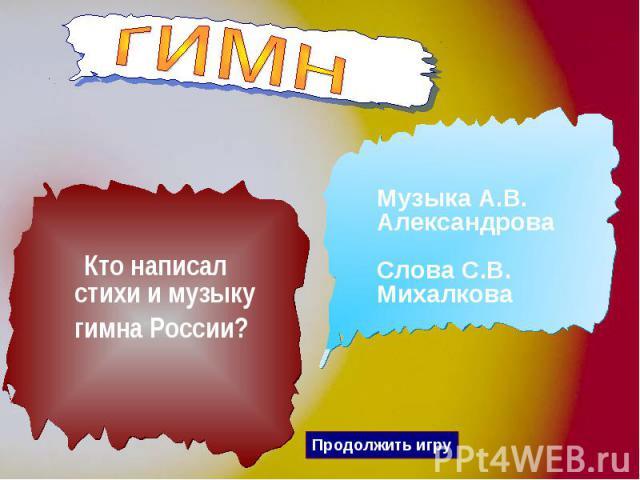 гимн Кто написал стихи и музыку гимна России? Музыка А.В. Александрова Слова С.В. Михалкова