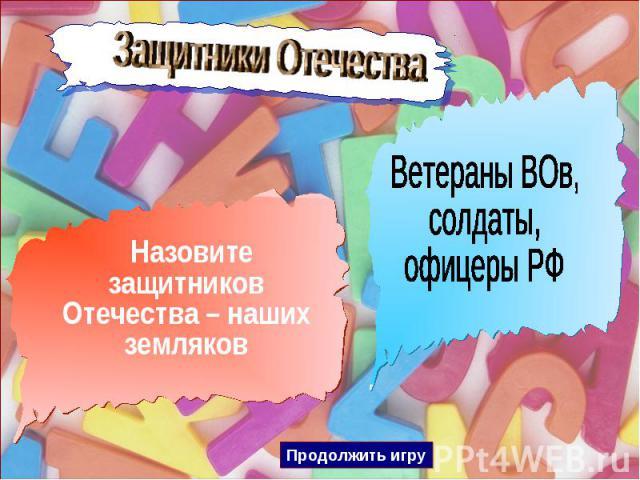 Защитники Отечества Назовите защитников Отечества – наших земляковВетераны ВОв,солдаты,офицеры РФ