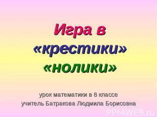 Игра в «крестики» «нолики» урок математики в 8 классе учитель Батракова Людмила