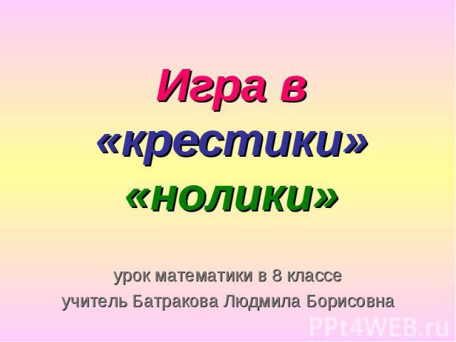Игра в «крестики» «нолики» урок математики в 8 классе учитель Батракова Людмила Борисовна