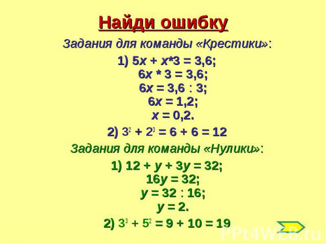Найди ошибкуЗадания для команды «Крестики»:1) 5х + х*3 = 3,6;6х * 3 = 3,6;6х = 3,6 : 3;6х = 1,2;х = 0,2.2) 32 + 23 = 6 + 6 = 12Задания для команды «Нулики»:1) 12 + у + 3у = 32;16у = 32;у = 32 : 16;у = 2.2) 33 + 52 = 9 + 10 = 19