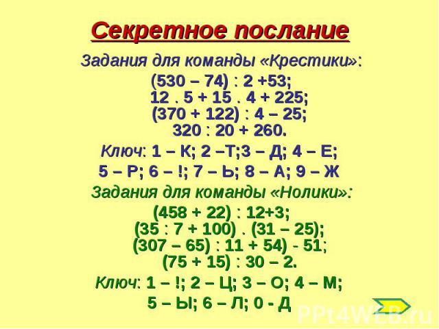 Секретное послание Задания для команды «Крестики»:(530 – 74) : 2 +53;12 . 5 + 15 . 4 + 225;(370 + 122) : 4 – 25;320 : 20 + 260.Ключ: 1 – К; 2 –Т;3 – Д; 4 – Е; 5 – Р; 6 – !; 7 – Ь; 8 – А; 9 – Ж Задания для команды «Нолики»:(458 + 22) : 12+3;(35 : 7 +…