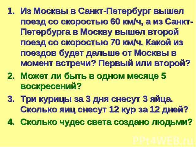 Из Москвы в Санкт-Петербург вышел поезд со скоростью 60 км/ч, а из Санкт-Петербурга в Москву вышел второй поезд со скоростью 70 км/ч. Какой из поездов будет дальше от Москвы в момент встречи? Первый или второй?Может ли быть в одном месяце 5 воскресе…
