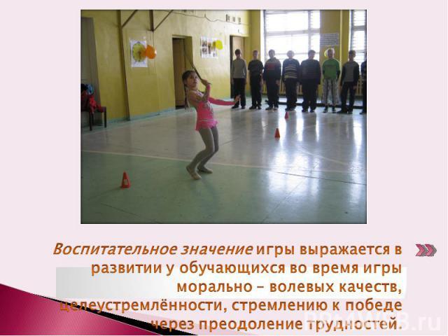 Воспитательное значение игры выражается в развитии у обучающихся во время игры морально – волевых качеств, целеустремлённости, стремлению к победе через преодоление трудностей.