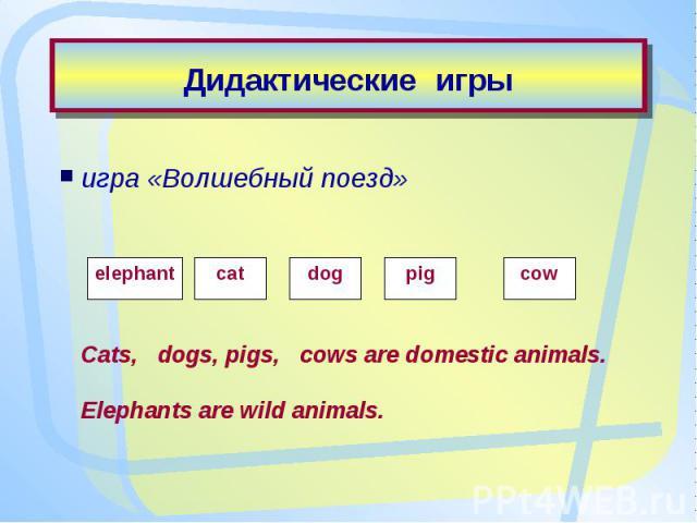 Дидактические игрыигра «Волшебный поезд» Cats, dogs, pigs, cows are domestic animals.Elephants are wild animals.