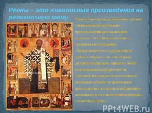 Иконы – это живописные произведения на религиозную тему.Иконы писали на деревянн