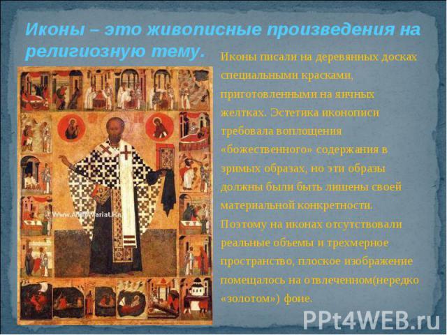 Иконы – это живописные произведения на религиозную тему.Иконы писали на деревянных досках специальными красками, приготовленными на яичных желтках. Эстетика иконописи требовала воплощения «божественного» содержания в зримых образах, но эти образы до…