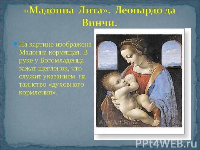 «Мадонна Лита». Леонардо да Винчи.На картине изображена Мадонна кормящая. В руке у Богомладенца зажат щегленок, что служит указанием на таинство «духовного кормления».
