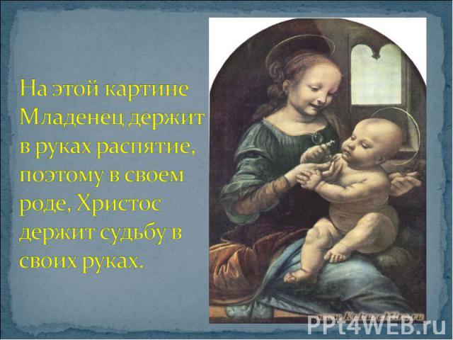 На этой картине Младенец держит в руках распятие, поэтому в своем роде, Христос держит судьбу в своих руках.