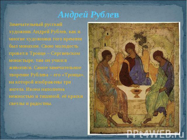 Андрей РублевЗамечательный русский художник Андрей Рублев, как и многие художники того времени был монахом. Свою молодость провел в Троице – Сергиевском монастыре, там он учился живописи. Самое замечательное творение Рублева – его «Троица», на котор…
