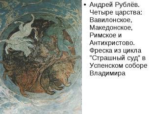 Андрей Рублёв. Четыре царства: Вавилонское, Македонское, Римское и Антихристово.