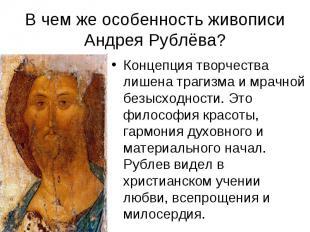 В чем же особенность живописи Андрея Рублёва?Концепция творчества лишена трагизм