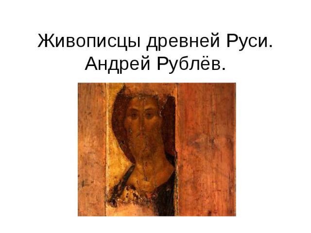 Живописцы древней Руси. Андрей Рублёв